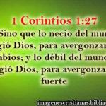 1 Corintios 1:27 –  lo débil del mundo escogió Dios