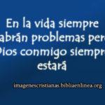En la vida siempre habrán problemas pero Dios conmigo siempre estará