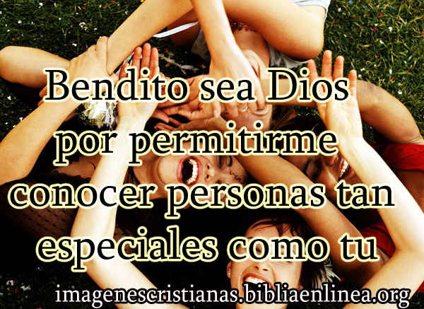 Bendito sea Dios por permitirme conocer personas tan especiales como tu