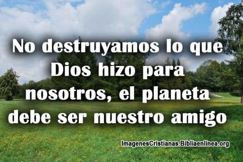 No destruyamos lo que Dios hizo para nosotros, el planeta debe ser nuestro amigo