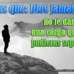 Dios no te daría una carga que no pudieras soportar