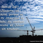 Salmos 26:1 [Salmos de David.] Júzgame, oh Jehová