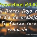 Proverbios 24:10 Si fueres flojo en el día de trabajo