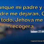 Salmos 27:10 Aunque mi padre y mi madre me dejaran