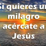 Si quieres un milagro acércate a Jesús