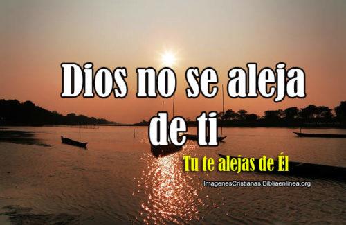 Dios no de aleja de ti