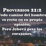 Proverbios 21:2 Todo camino del hombre es recto en su propia opinión; Pero Jehová pesa los corazones.