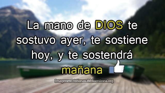 La mano de DIOS te sostuvo ayer, te sostiene hoy, y te sostendrá mañana