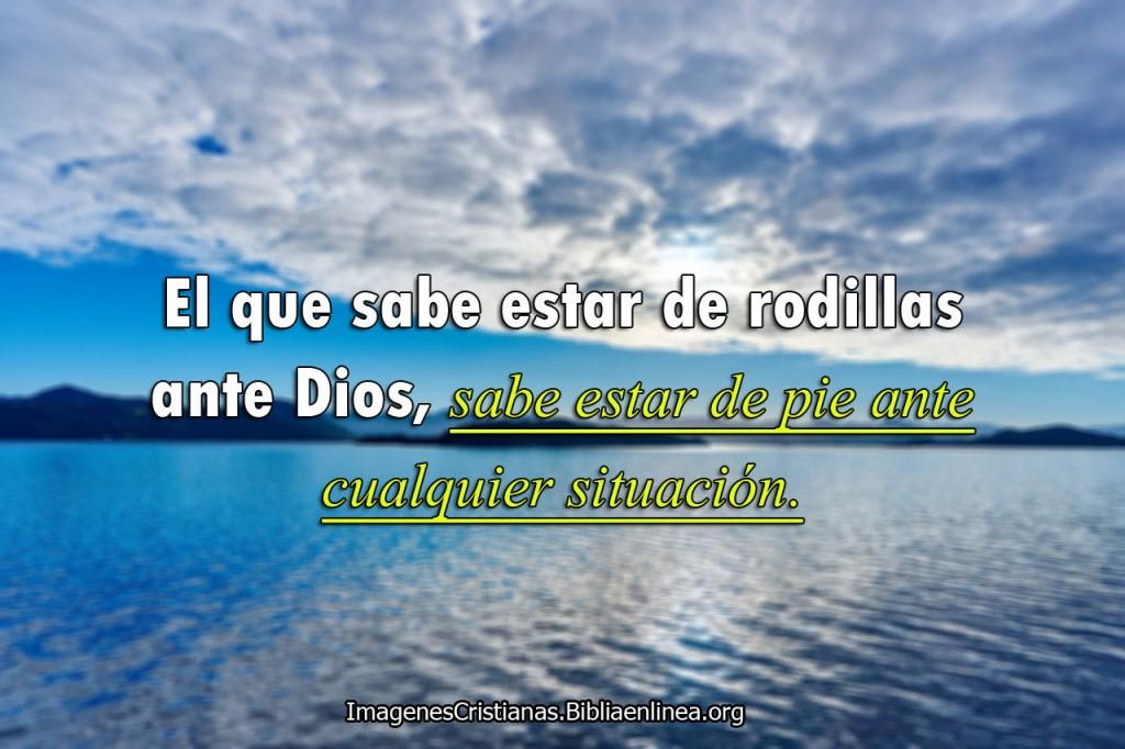 El que sabe estar de rodillas ante Dios, sabe estar de pie ante cualquier situacion