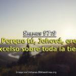 Salmos 97:9 Porque tú, Jehová, eres excelso sobre toda la tierra