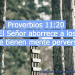 Proverbios 11:20 El Señor aborrece a los que tienen mente perversa