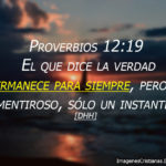 Proverbios 12:19 El que dice la verdad permanece para siempre