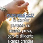 Proverbios 12:27 El cazador perezoso no alcanza presa