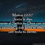 Mateo 22:37 Jesús le dijo: Amarás al Señor tu Dios con todo tu corazón