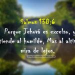 Salmos 138:6 Porque Jehová es excelso, y atiende al humilde