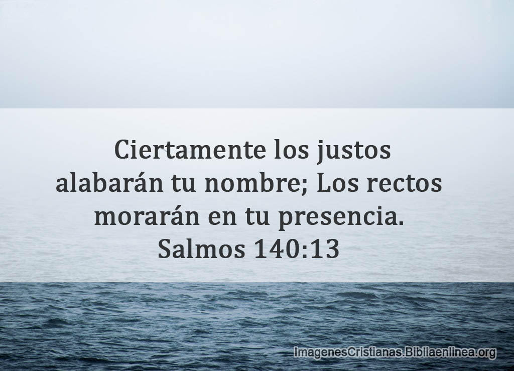 Ciertamente los justos alabarán tu nombre; Los rectos morarán en tu presencia.Salmos 140:13