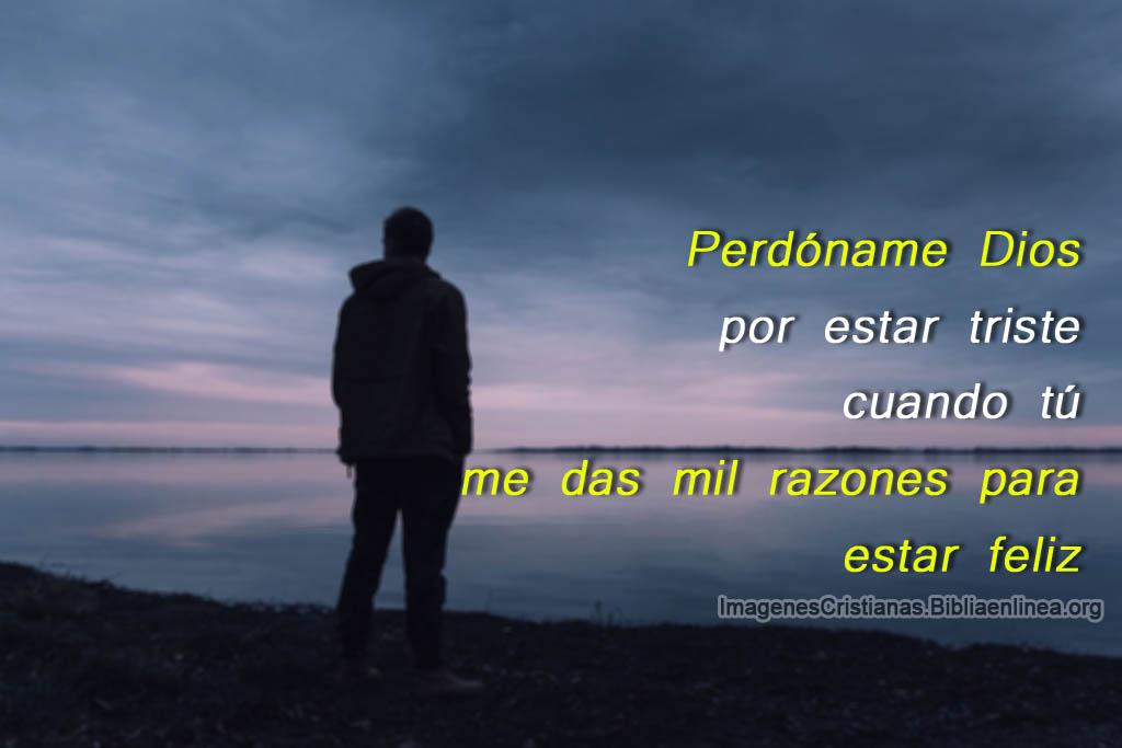 Perdoname dios por estar triste cuando tu me das mil razones para estar feliz