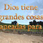 Dios tiene grandes cosas planeadas para ti