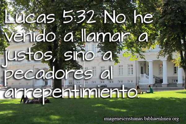 Lucas 5:32 No he venido a llamar a justos, sino a pecadores al arrepentimiento.