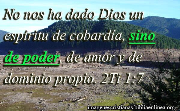 No nos ha dado Dios un espíritu de cobardía, sino de poder, de amor y de dominio propio. 2Ti 1:7