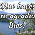 Pensamiento Cristiano con Imagen: ¿Que haces para agradar a Dios?